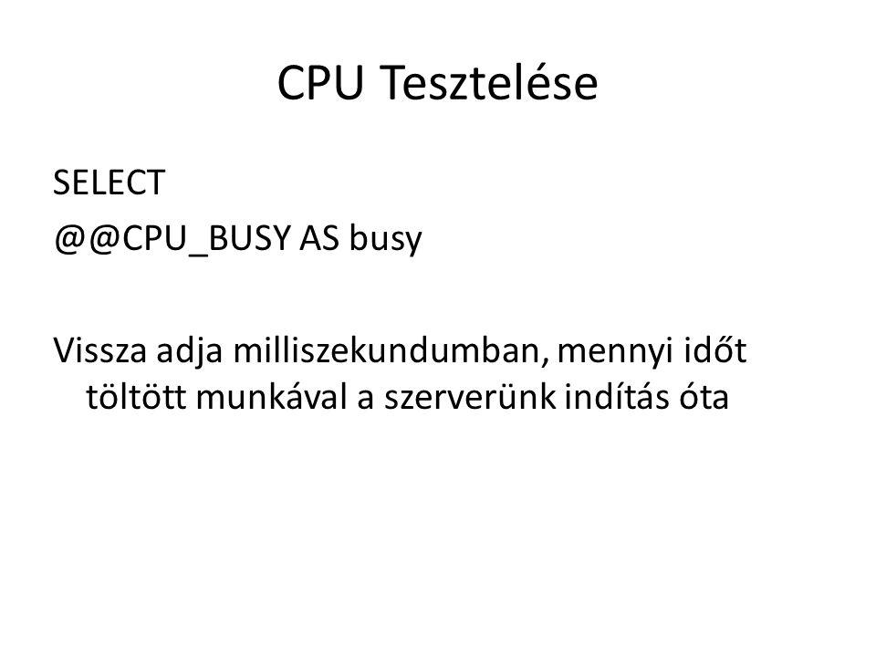 CPU Tesztelése SELECT @@CPU_BUSY AS busy Vissza adja milliszekundumban, mennyi időt töltött munkával a szerverünk indítás óta