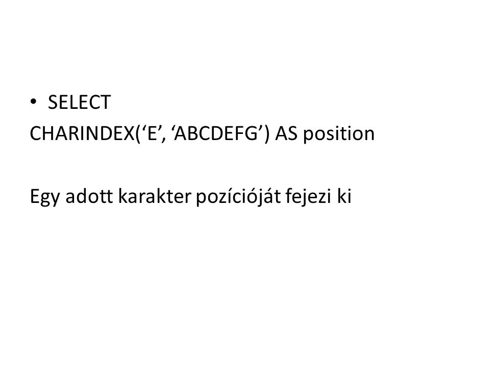 SELECT CHARINDEX('E', 'ABCDEFG') AS position Egy adott karakter pozícióját fejezi ki