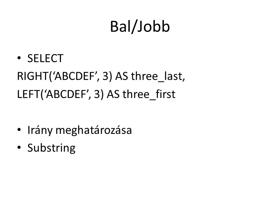 Bal/Jobb SELECT RIGHT('ABCDEF', 3) AS three_last, LEFT('ABCDEF', 3) AS three_first Irány meghatározása Substring
