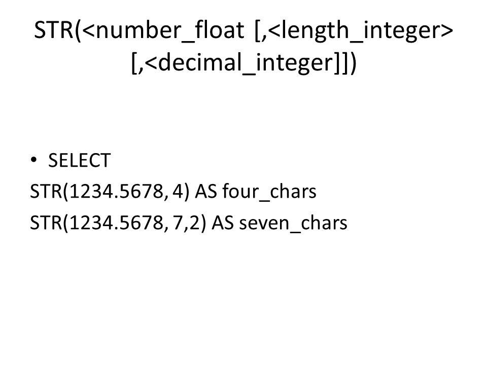 STR( [,<decimal_integer]]) SELECT STR(1234.5678, 4) AS four_chars STR(1234.5678, 7,2) AS seven_chars