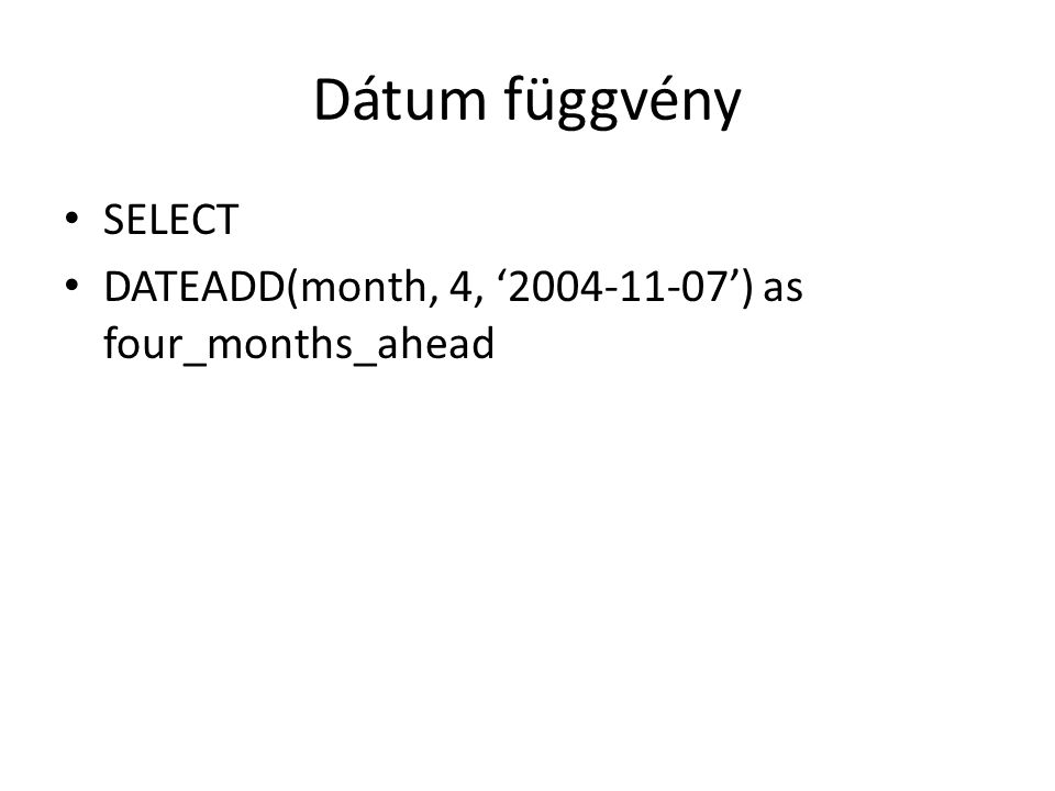 Dátum függvény SELECT DATEADD(month, 4, '2004-11-07') as four_months_ahead