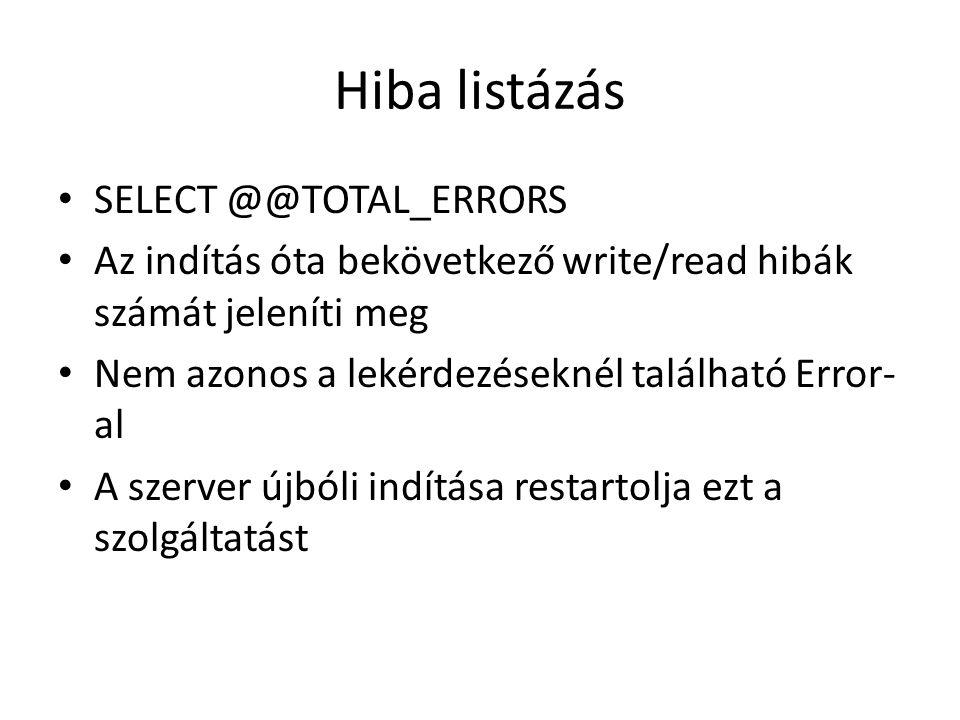 Hiba listázás SELECT @@TOTAL_ERRORS Az indítás óta bekövetkező write/read hibák számát jeleníti meg Nem azonos a lekérdezéseknél található Error- al A szerver újbóli indítása restartolja ezt a szolgáltatást