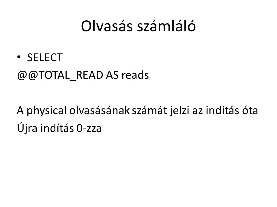 Olvasás számláló SELECT @@TOTAL_READ AS reads A physical olvasásának számát jelzi az indítás óta Újra indítás 0-zza