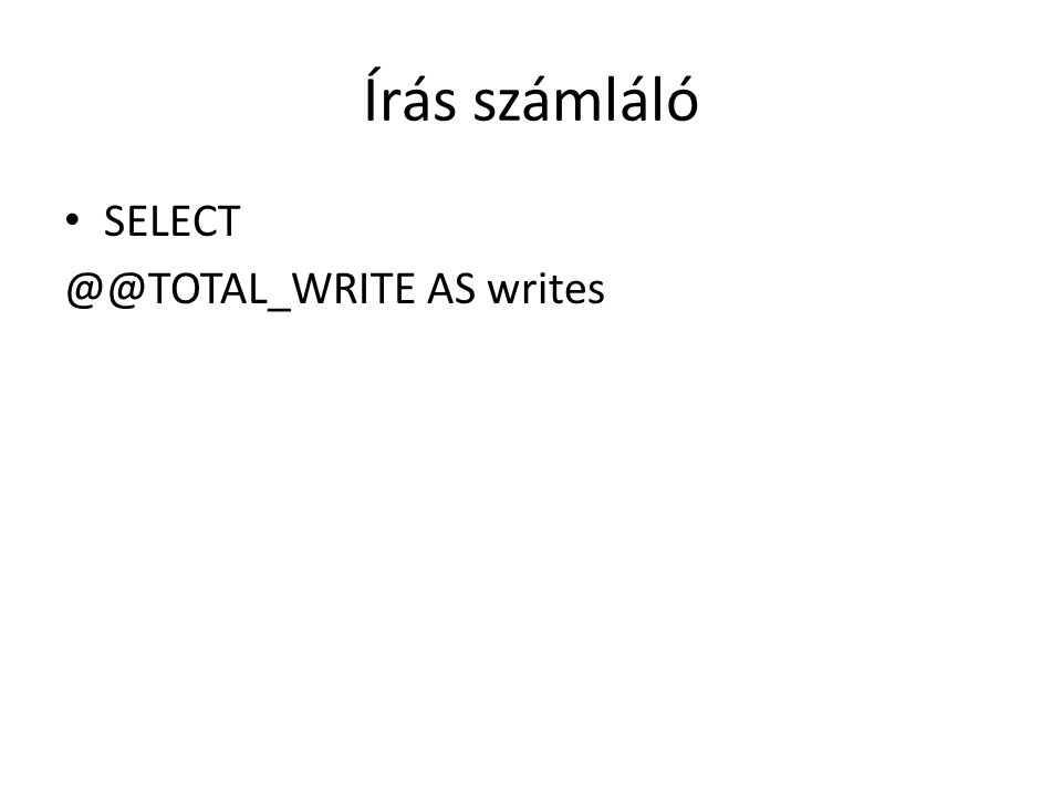 Írás számláló SELECT @@TOTAL_WRITE AS writes