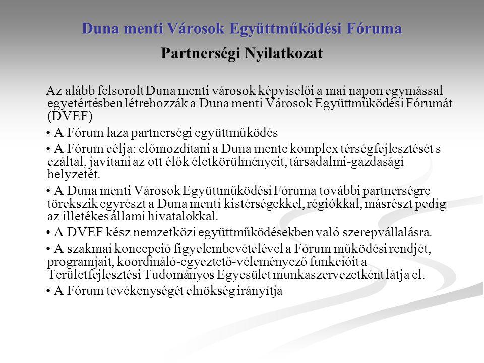 Duna menti Városok Együttműködési Fóruma Partnerségi Nyilatkozat Az alább felsorolt Duna menti városok képviselői a mai napon egymással egyetértésben létrehozzák a Duna menti Városok Együttműködési Fórumát (DVEF) A Fórum laza partnerségi együttműködés A Fórum célja: előmozdítani a Duna mente komplex térségfejlesztését s ezáltal, javítani az ott élők életkörülményeit, társadalmi-gazdasági helyzetét.