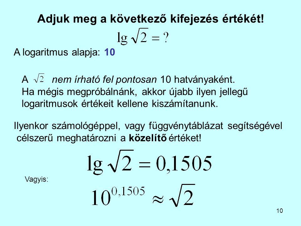 10 Adjuk meg a következő kifejezés értékét! A logaritmus alapja: 10 Anem írható fel pontosan 10 hatványaként. Ha mégis megpróbálnánk, akkor újabb ilye