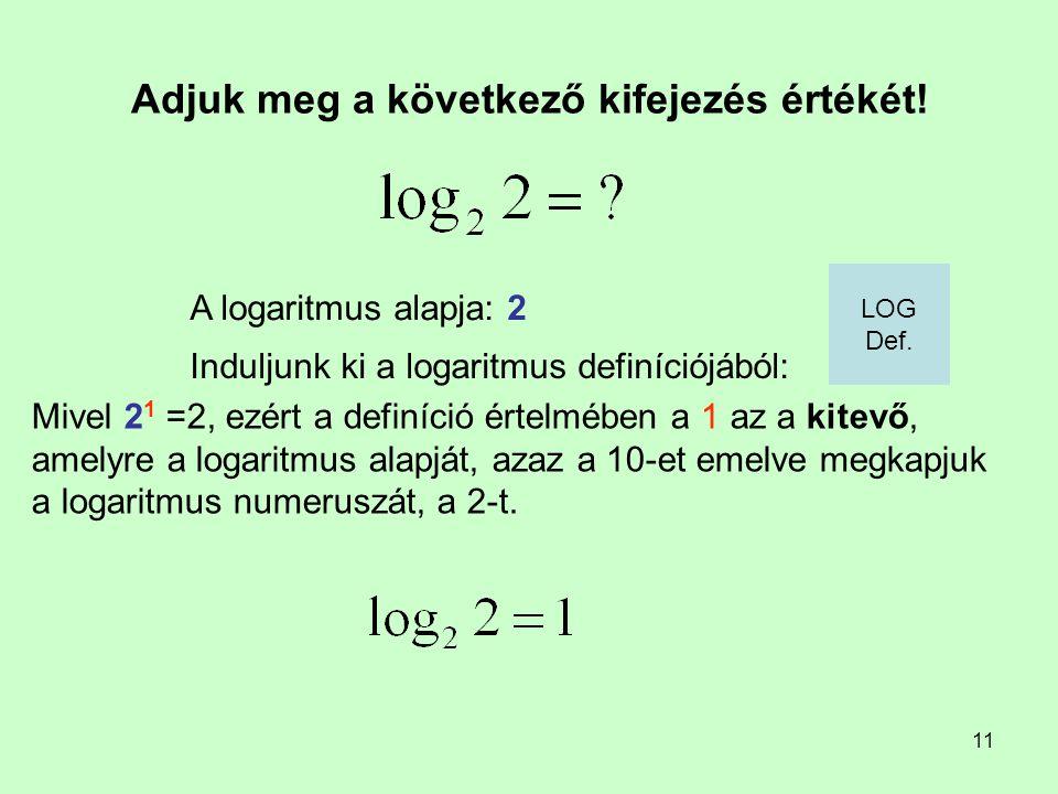 11 Adjuk meg a következő kifejezés értékét! Induljunk ki a logaritmus definíciójából: A logaritmus alapja: 2 Mivel 2 1 =2, ezért a definíció értelmébe