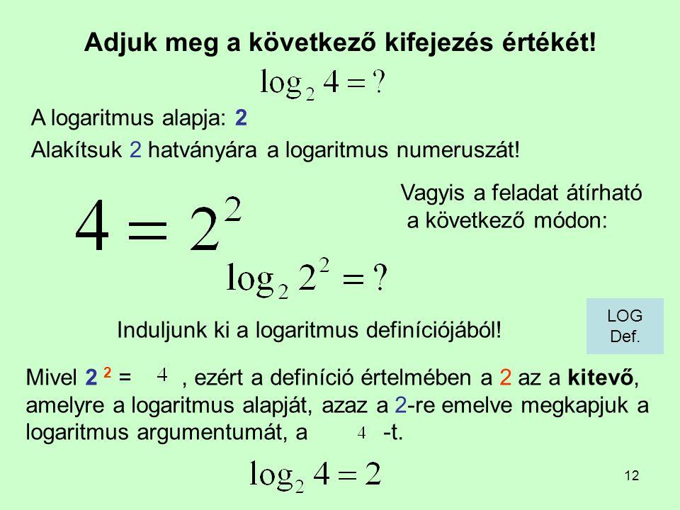 12 Adjuk meg a következő kifejezés értékét! Induljunk ki a logaritmus definíciójából! A logaritmus alapja: 2 Mivel 2 2 =, ezért a definíció értelmében