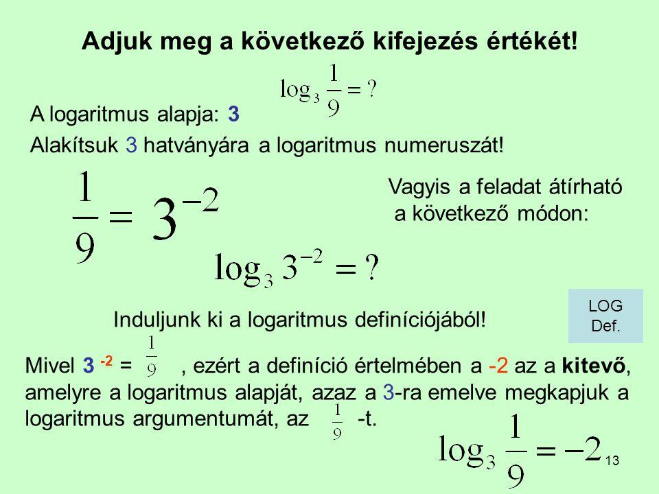 13 Adjuk meg a következő kifejezés értékét! Induljunk ki a logaritmus definíciójából! A logaritmus alapja: 3 Mivel 3 -2 =, ezért a definíció értelmébe