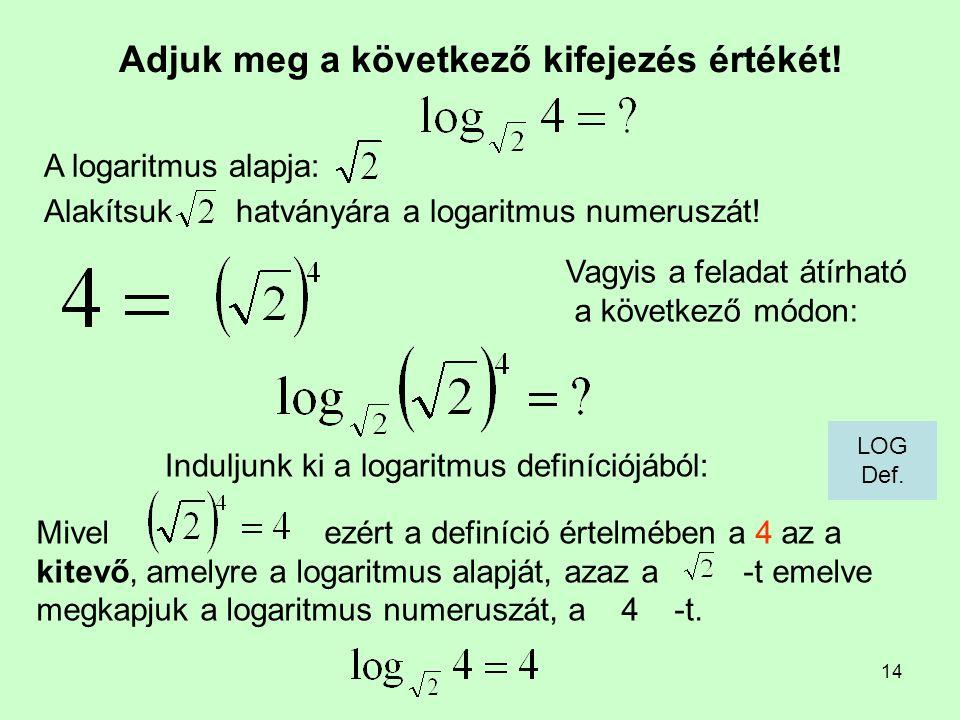 14 Adjuk meg a következő kifejezés értékét! Induljunk ki a logaritmus definíciójából: A logaritmus alapja: Mivel ezért a definíció értelmében a 4 az a