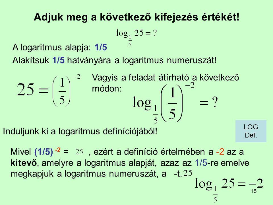 15 Adjuk meg a következő kifejezés értékét! Induljunk ki a logaritmus definíciójából! A logaritmus alapja: 1/5 Mivel (1/5) -2 =, ezért a definíció ért