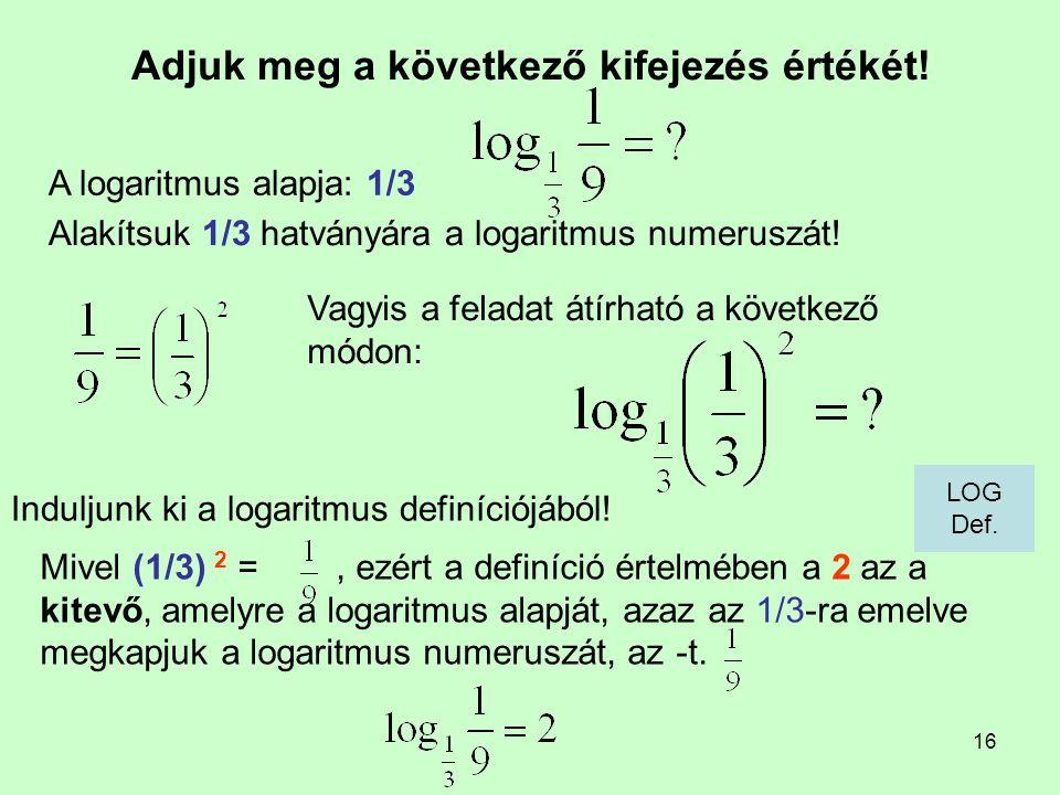 16 Adjuk meg a következő kifejezés értékét! Induljunk ki a logaritmus definíciójából! A logaritmus alapja: 1/3 Mivel (1/3) 2 =, ezért a definíció érte