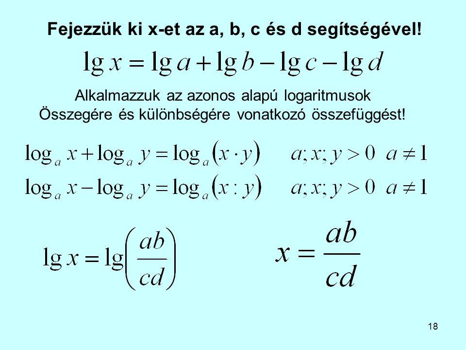 18 Fejezzük ki x-et az a, b, c és d segítségével! Alkalmazzuk az azonos alapú logaritmusok Összegére és különbségére vonatkozó összefüggést!