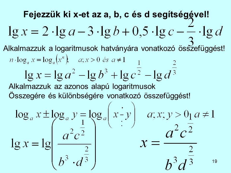 19 Fejezzük ki x-et az a, b, c és d segítségével! Alkalmazzuk az azonos alapú logaritmusok Összegére és különbségére vonatkozó összefüggést! Alkalmazz