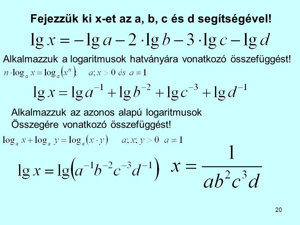 20 Fejezzük ki x-et az a, b, c és d segítségével! Alkalmazzuk az azonos alapú logaritmusok Összegére vonatkozó összefüggést! Alkalmazzuk a logaritmuso
