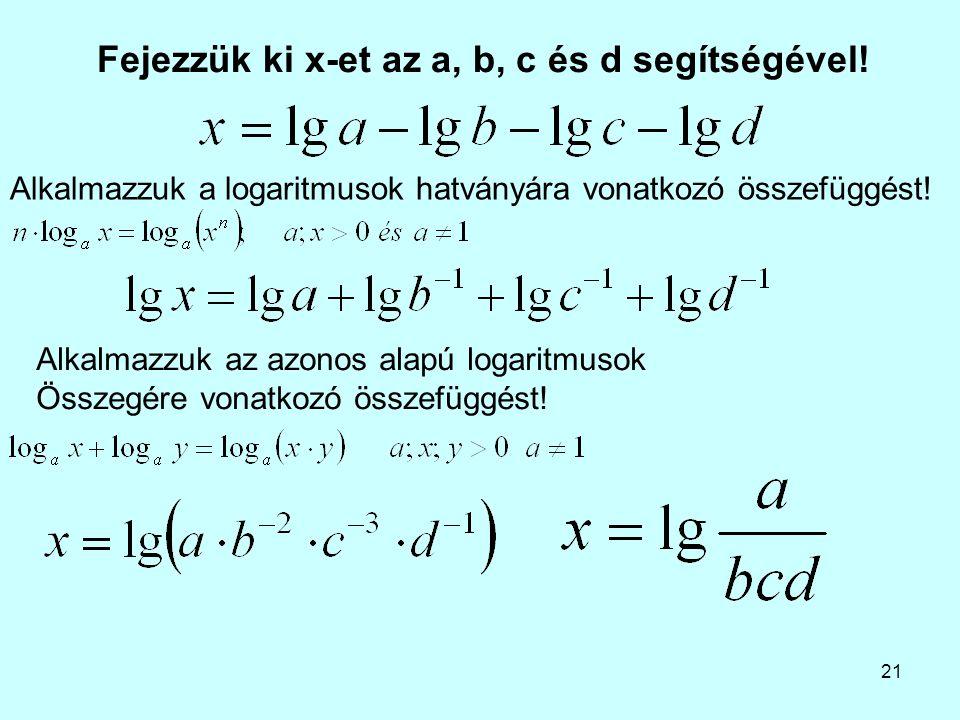 21 Fejezzük ki x-et az a, b, c és d segítségével! Alkalmazzuk az azonos alapú logaritmusok Összegére vonatkozó összefüggést! Alkalmazzuk a logaritmuso