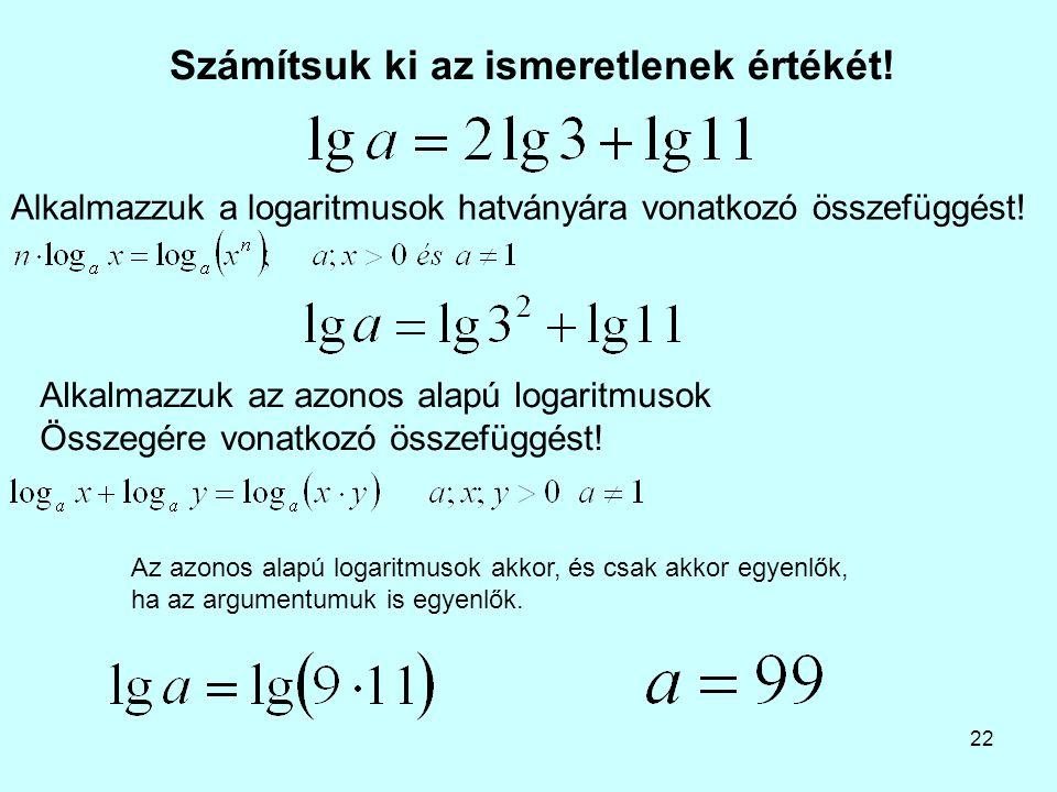 22 Számítsuk ki az ismeretlenek értékét! Alkalmazzuk az azonos alapú logaritmusok Összegére vonatkozó összefüggést! Alkalmazzuk a logaritmusok hatvány