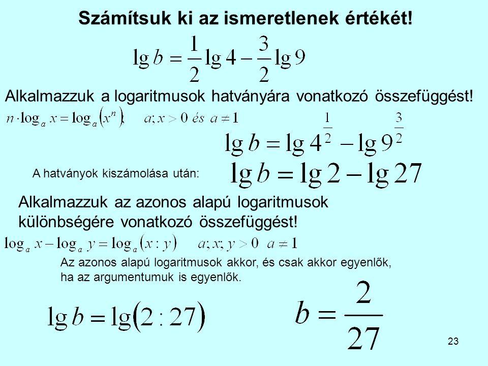 23 Számítsuk ki az ismeretlenek értékét! Alkalmazzuk az azonos alapú logaritmusok különbségére vonatkozó összefüggést! Alkalmazzuk a logaritmusok hatv