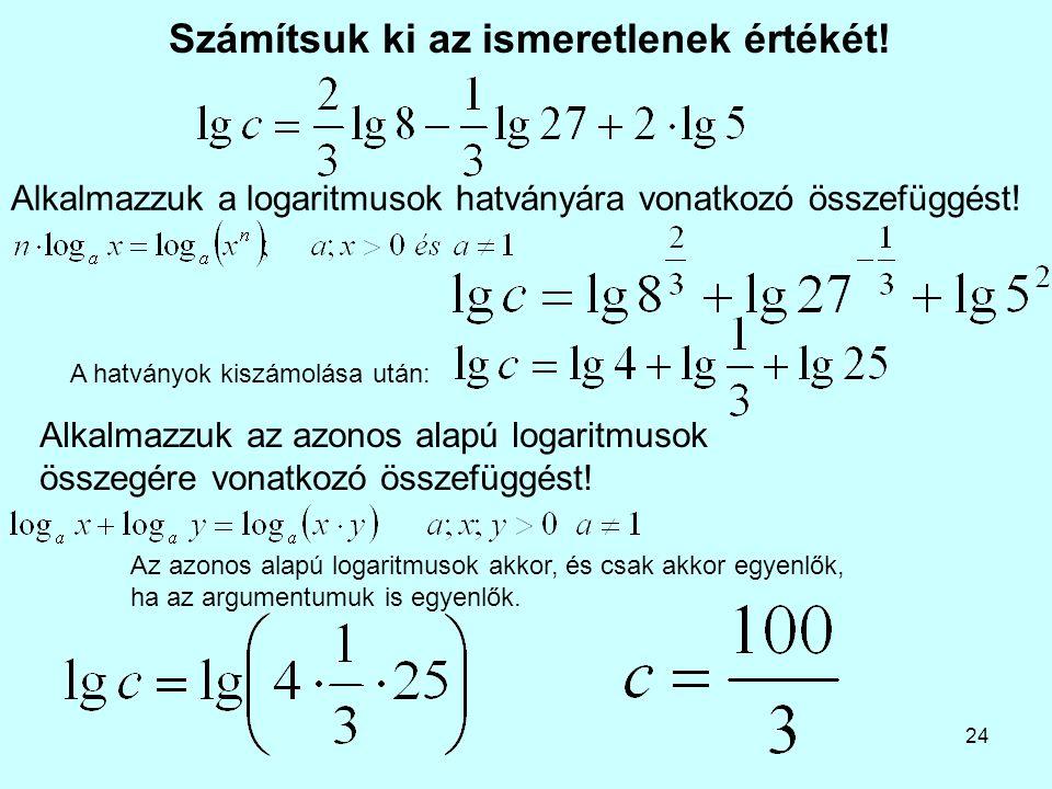 24 Számítsuk ki az ismeretlenek értékét! Alkalmazzuk az azonos alapú logaritmusok összegére vonatkozó összefüggést! Alkalmazzuk a logaritmusok hatvány