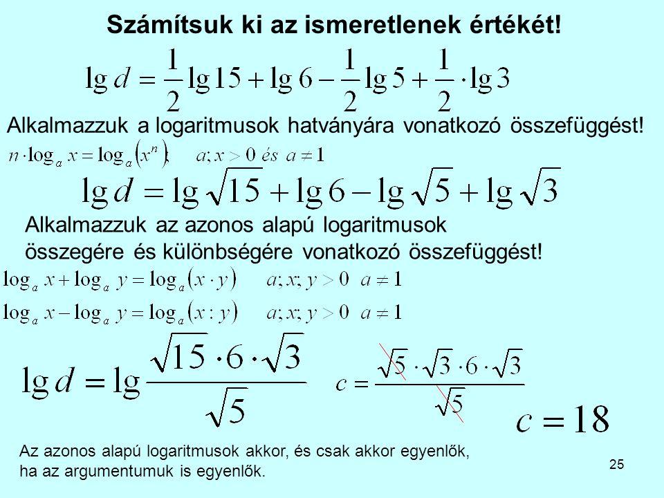 25 Számítsuk ki az ismeretlenek értékét! Alkalmazzuk az azonos alapú logaritmusok összegére és különbségére vonatkozó összefüggést! Alkalmazzuk a loga