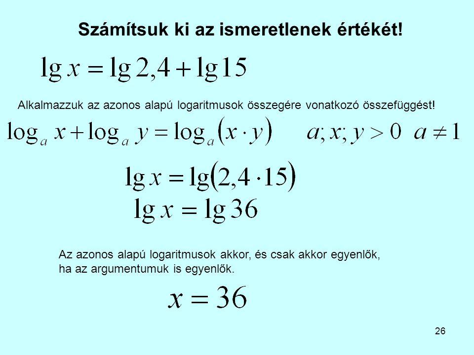 26 Számítsuk ki az ismeretlenek értékét! Alkalmazzuk az azonos alapú logaritmusok összegére vonatkozó összefüggést! Az azonos alapú logaritmusok akkor