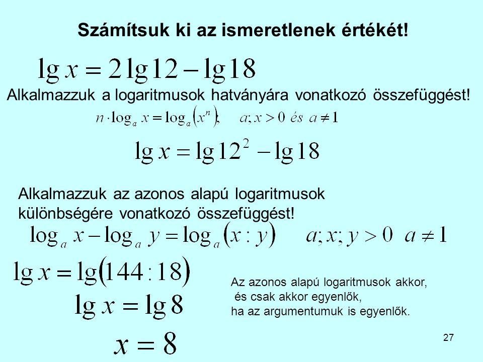 27 Számítsuk ki az ismeretlenek értékét! Alkalmazzuk az azonos alapú logaritmusok különbségére vonatkozó összefüggést! Alkalmazzuk a logaritmusok hatv