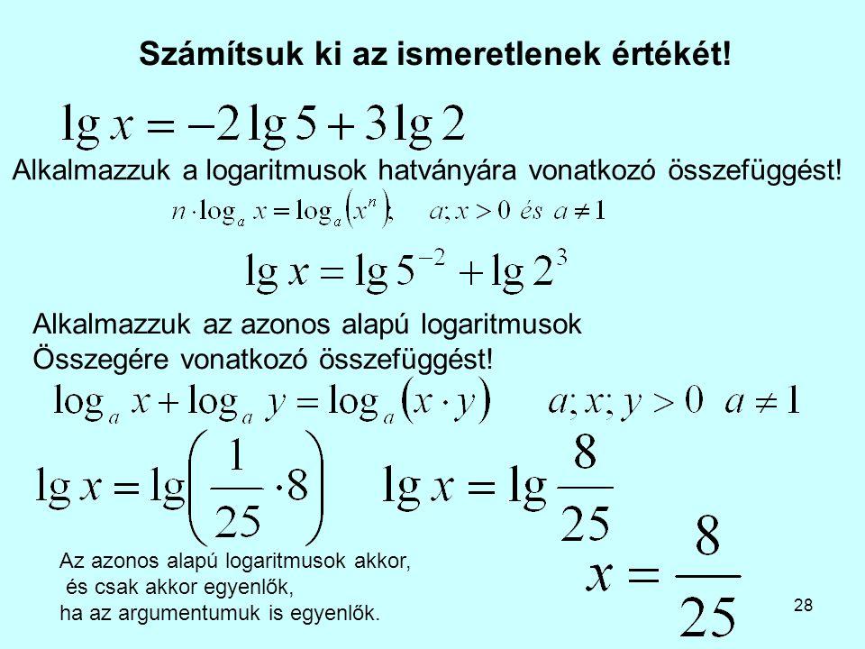 28 Számítsuk ki az ismeretlenek értékét! Alkalmazzuk az azonos alapú logaritmusok Összegére vonatkozó összefüggést! Alkalmazzuk a logaritmusok hatvány