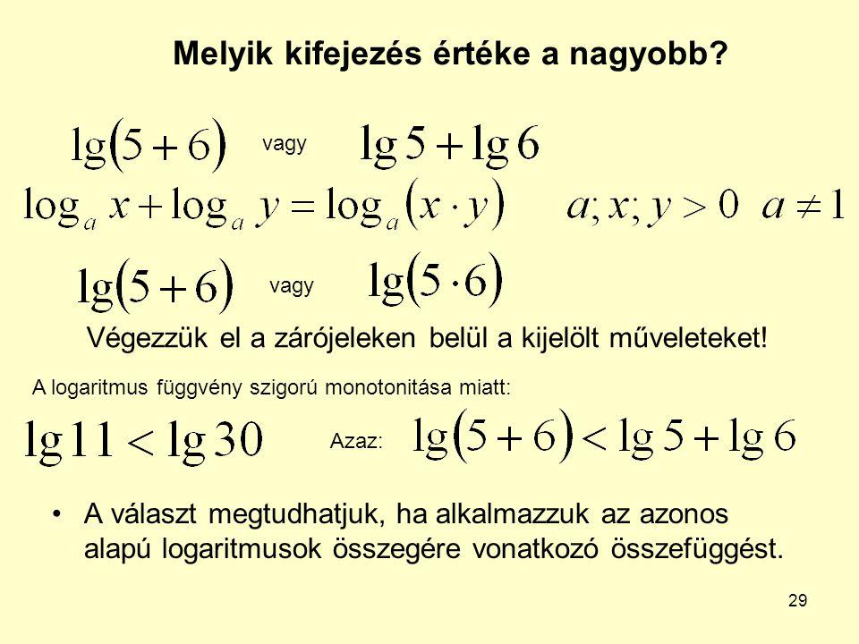 29 Melyik kifejezés értéke a nagyobb? A választ megtudhatjuk, ha alkalmazzuk az azonos alapú logaritmusok összegére vonatkozó összefüggést. vagy Végez