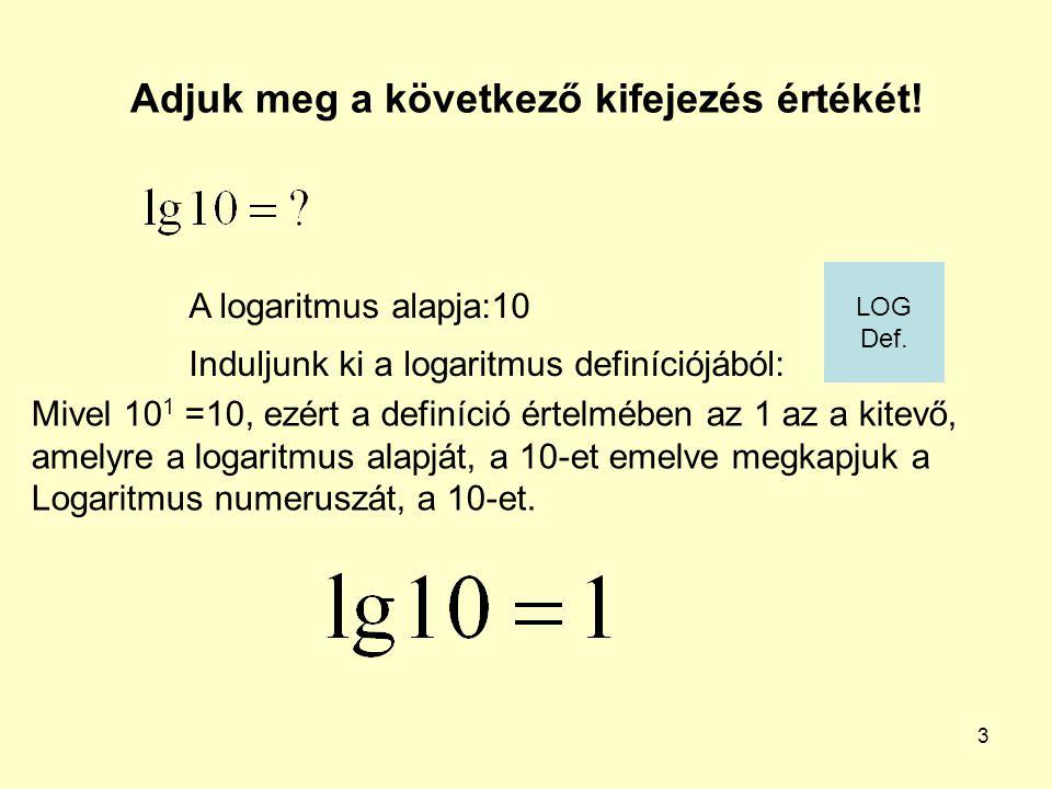 3 Adjuk meg a következő kifejezés értékét! Induljunk ki a logaritmus definíciójából: A logaritmus alapja:10 Mivel 10 1 =10, ezért a definíció értelméb