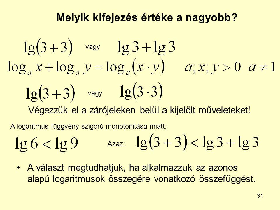 31 Melyik kifejezés értéke a nagyobb? A választ megtudhatjuk, ha alkalmazzuk az azonos alapú logaritmusok összegére vonatkozó összefüggést. vagy Végez