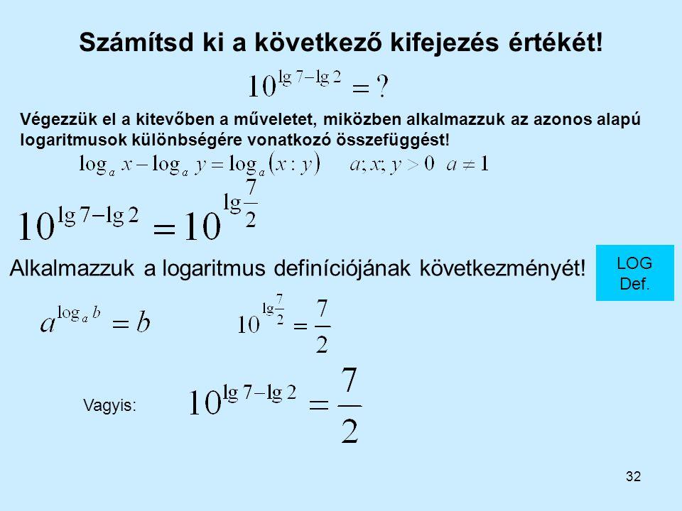 32 Számítsd ki a következő kifejezés értékét! LOG Def. Alkalmazzuk a logaritmus definíciójának következményét! Végezzük el a kitevőben a műveletet, mi