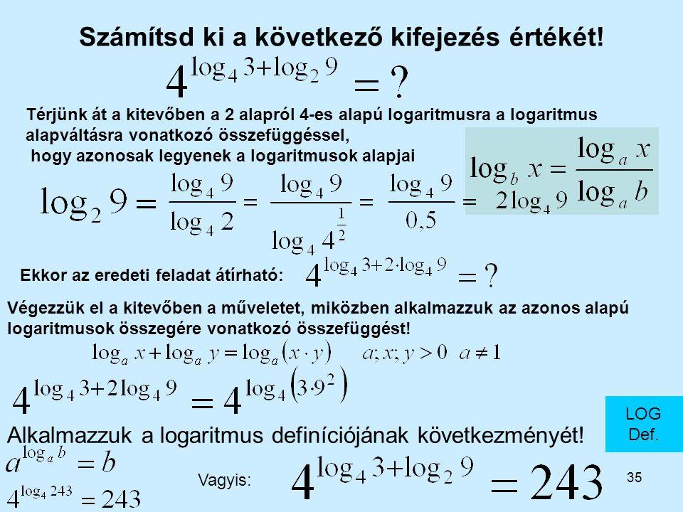 35 Számítsd ki a következő kifejezés értékét! LOG Def. Alkalmazzuk a logaritmus definíciójának következményét! Végezzük el a kitevőben a műveletet, mi