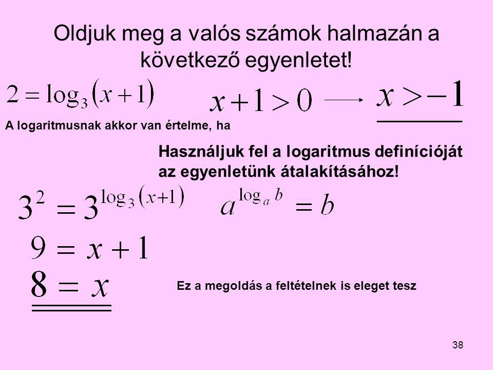 38 Oldjuk meg a valós számok halmazán a következő egyenletet! Használjuk fel a logaritmus definícióját az egyenletünk átalakításához! A logaritmusnak