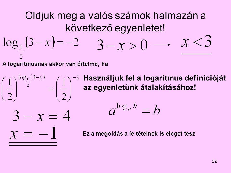 39 Oldjuk meg a valós számok halmazán a következő egyenletet! Használjuk fel a logaritmus definícióját az egyenletünk átalakításához! A logaritmusnak