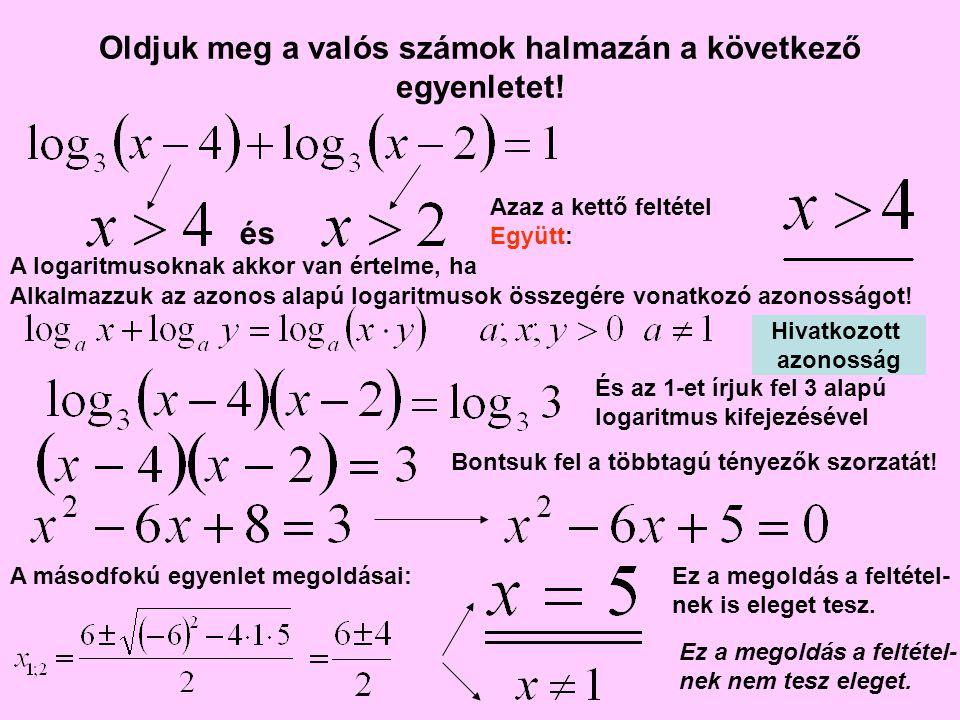 Oldjuk meg a valós számok halmazán a következő egyenletet! A logaritmusoknak akkor van értelme, ha Ez a megoldás a feltétel- nek is eleget tesz. és Az