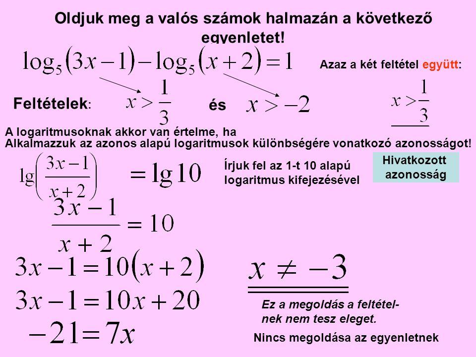 Oldjuk meg a valós számok halmazán a következő egyenletet! A logaritmusoknak akkor van értelme, ha és Azaz a két feltétel együtt: Alkalmazzuk az azono