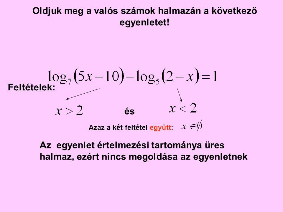 Oldjuk meg a valós számok halmazán a következő egyenletet! és Azaz a két feltétel együtt: Az egyenlet értelmezési tartománya üres halmaz, ezért nincs