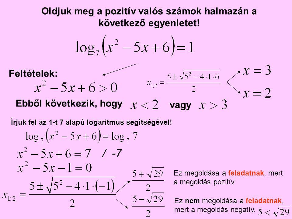 Oldjuk meg a pozitív valós számok halmazán a következő egyenletet! Ebből következik, hogy Feltételek: vagy Írjuk fel az 1-t 7 alapú logaritmus segítsé