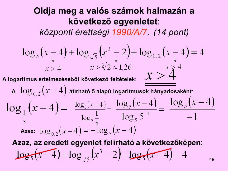 48 Oldja meg a valós számok halmazán a következő egyenletet: központi érettségi 1990/A/7.(14 pont) A logaritmus értelmezéséből következő feltételek: A