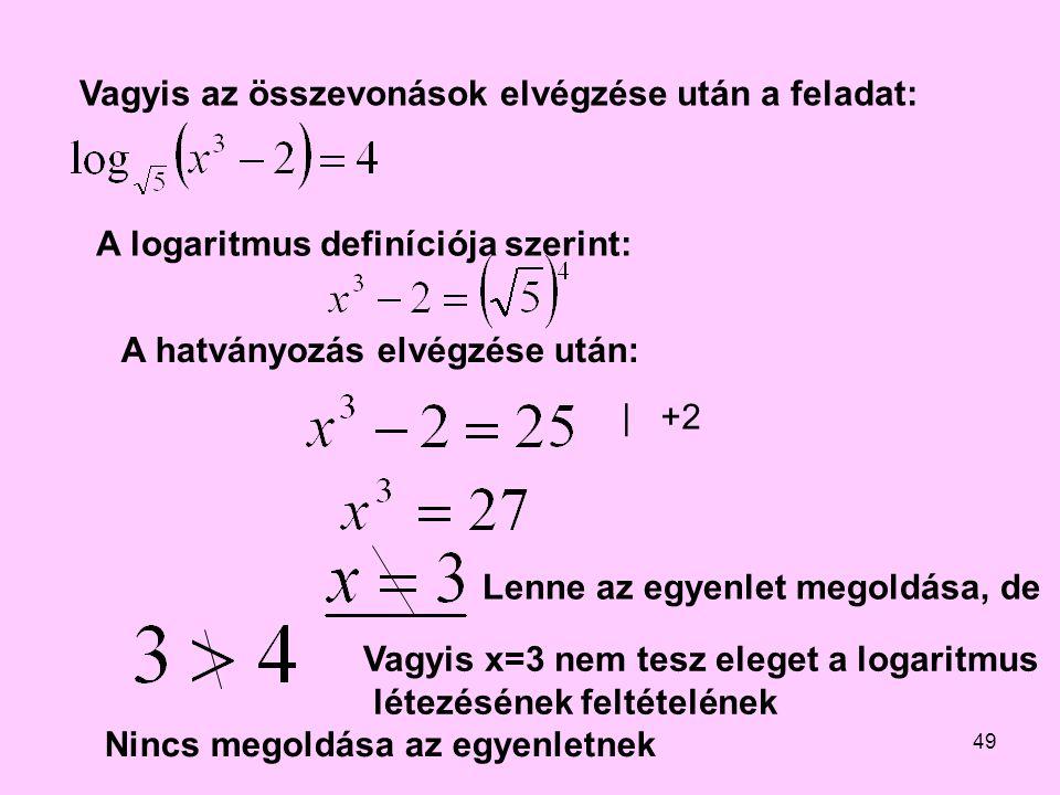 49 Vagyis az összevonások elvégzése után a feladat: A logaritmus definíciója szerint: A hatványozás elvégzése után: | +2 Lenne az egyenlet megoldása,