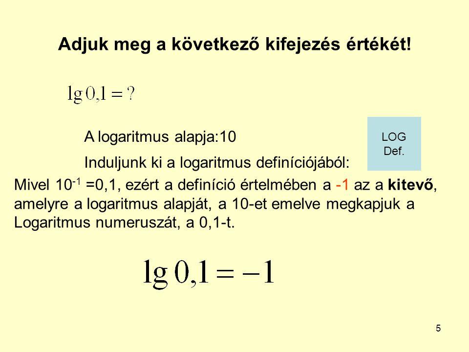 5 Adjuk meg a következő kifejezés értékét! Induljunk ki a logaritmus definíciójából: A logaritmus alapja:10 Mivel 10 -1 =0,1, ezért a definíció értelm
