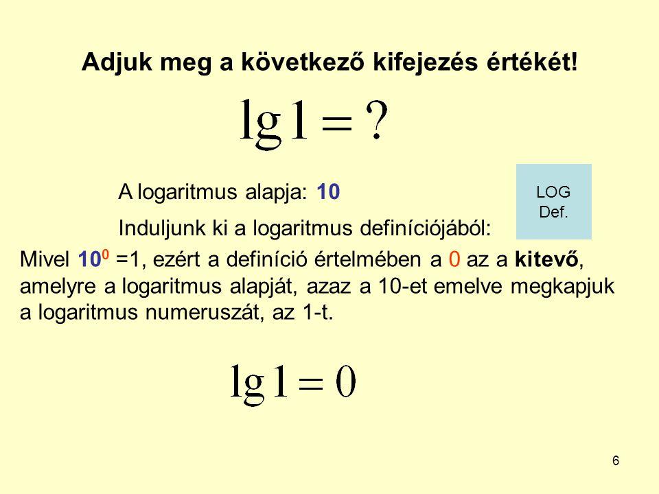 6 Adjuk meg a következő kifejezés értékét! Induljunk ki a logaritmus definíciójából: A logaritmus alapja: 10 Mivel 10 0 =1, ezért a definíció értelméb