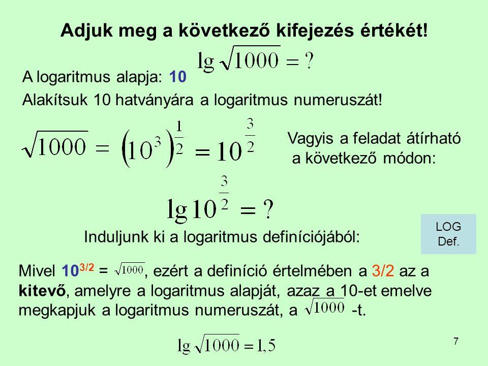7 Adjuk meg a következő kifejezés értékét! Induljunk ki a logaritmus definíciójából: A logaritmus alapja: 10 Mivel 10 3/2 =, ezért a definíció értelmé