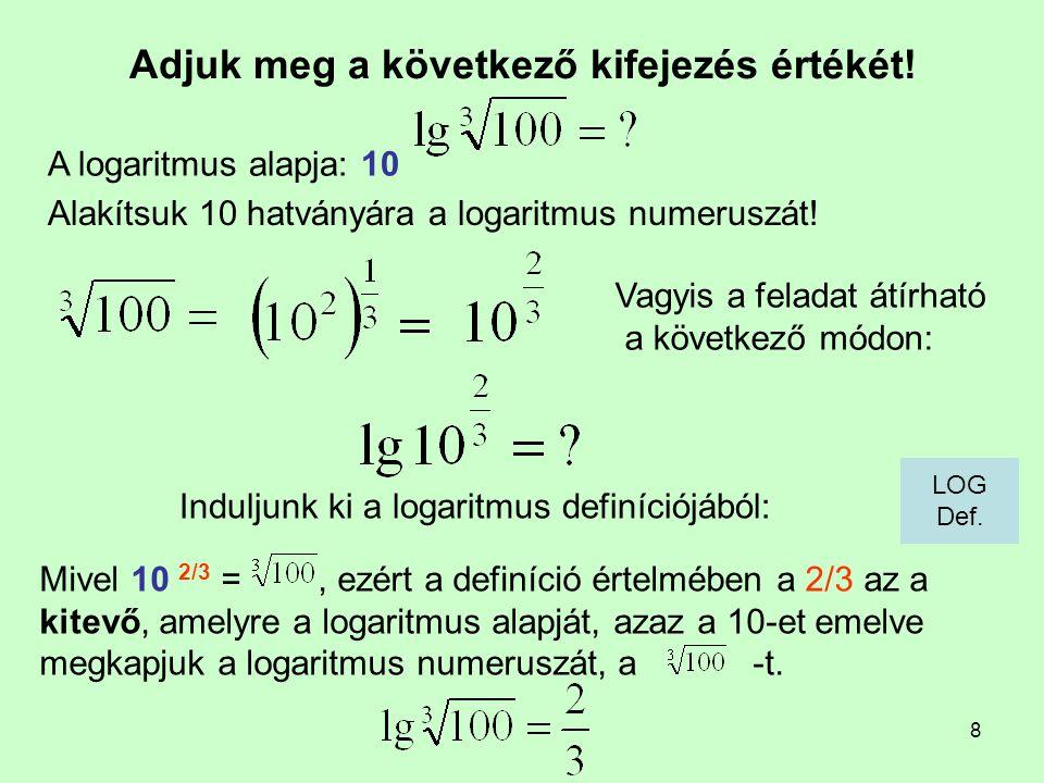 8 Adjuk meg a következő kifejezés értékét! Induljunk ki a logaritmus definíciójából: A logaritmus alapja: 10 Mivel 10 2/3 =, ezért a definíció értelmé