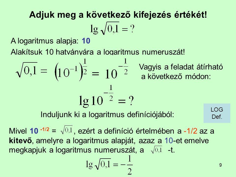 9 Adjuk meg a következő kifejezés értékét! Induljunk ki a logaritmus definíciójából: A logaritmus alapja: 10 Mivel 10 -1/2 =, ezért a definíció értelm