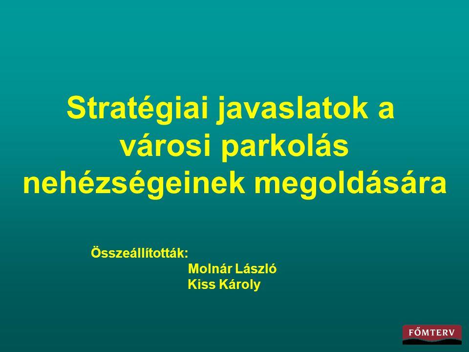 Stratégiai javaslatok a városi parkolás nehézségeinek megoldására Összeállították: Molnár László Kiss Károly
