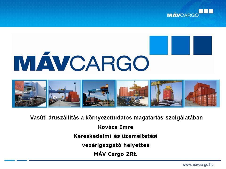Vasúti áruszállítás a környezettudatos magatartás szolgálatában Kovács Imre Kereskedelmi és üzemeltetési vezérigazgató helyettes MÁV Cargo ZRt.