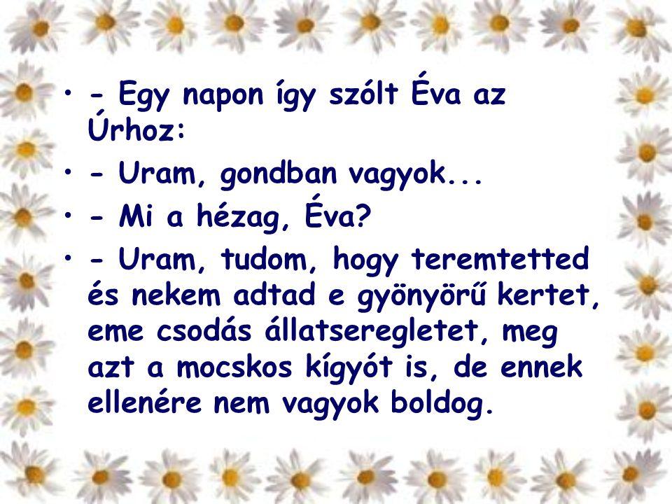 - Egy napon így szólt Éva az Úrhoz: - Uram, gondban vagyok... - Mi a hézag, Éva? - Uram, tudom, hogy teremtetted és nekem adtad e gyönyörű kertet, eme