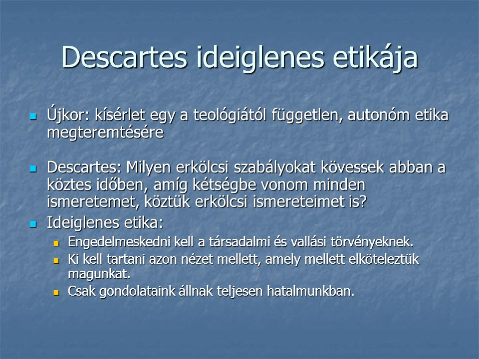 Descartes ideiglenes etikája Újkor: kísérlet egy a teológiától független, autonóm etika megteremtésére Újkor: kísérlet egy a teológiától független, autonóm etika megteremtésére Descartes: Milyen erkölcsi szabályokat kövessek abban a köztes időben, amíg kétségbe vonom minden ismeretemet, köztük erkölcsi ismereteimet is.