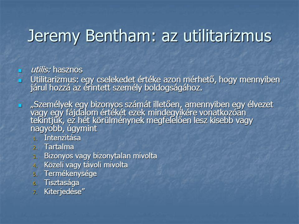 Jeremy Bentham: az utilitarizmus utilis: hasznos utilis: hasznos Utilitarizmus: egy cselekedet értéke azon mérhető, hogy mennyiben járul hozzá az érintett személy boldogságához.